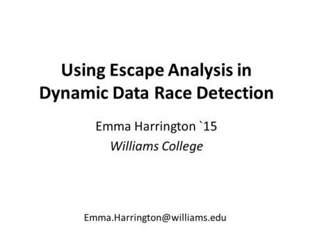 Using Escape Analysis in Dynamic Data Race Detection Emma Harrington `15 Williams College