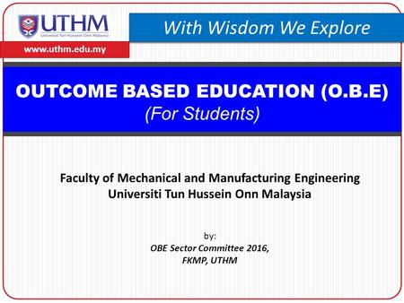 OUTCOME BASED EDUCATION (O.B.E) (For Students) by: OBE Sector Committee 2016, FKMP, UTHM www.uthm.edu.my With Wisdom We Explore Faculty of Mechanical and.