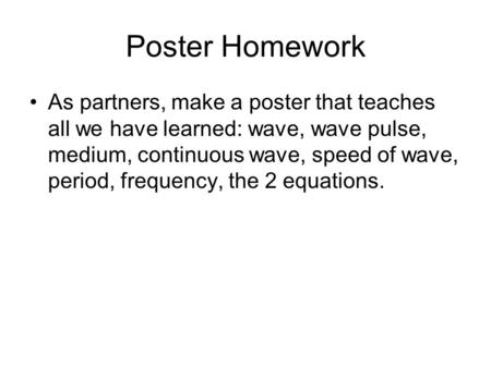 Poster Homework As partners, make a poster that teaches all we have learned: wave, wave pulse, medium, continuous wave, speed of wave, period, frequency,