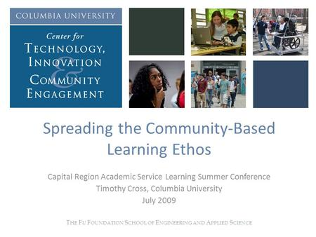 Spreading the Community-Based Learning Ethos Capital Region Academic Service Learning Summer Conference Timothy Cross, Columbia University July 2009 T.