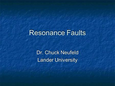 Resonance Faults Dr. Chuck Neufeld Lander University Dr. Chuck Neufeld Lander University.