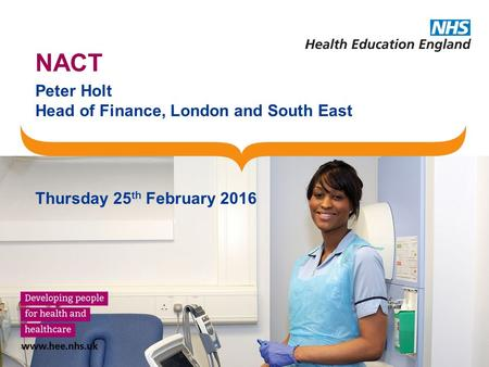 NACT Peter Holt Head of Finance, London and South East Thursday 25 th February 2016.