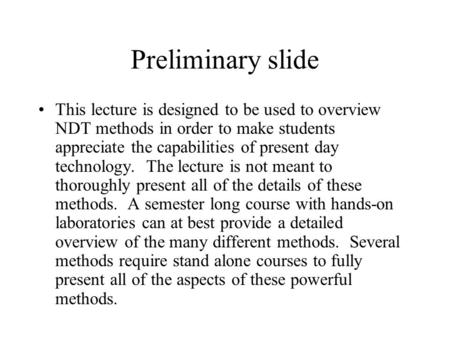 Preliminary slide This lecture is designed to be used to overview NDT methods in order to make students appreciate the capabilities of present day technology.