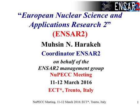 "NuPECC Meeting, 11-12 March 2016; ECT*, Trento, Italy 1 ""European Nuclear Science and Applications Research 2"" (ENSAR2) Muhsin N. Harakeh Coordinator ENSAR2."