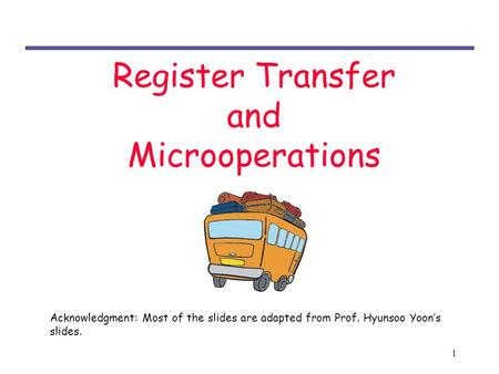1 Register Transfer and Microoperations Acknowledgment: Most of the slides are adapted from Prof. Hyunsoo Yoon's slides.