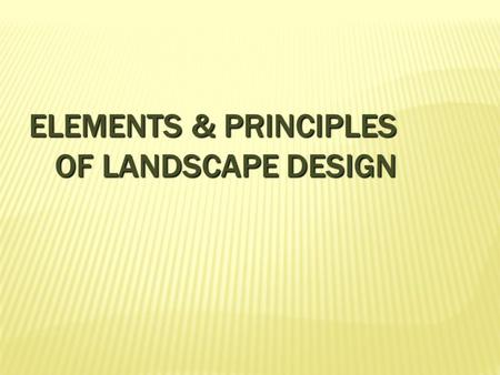 ELEMENTS & PRINCIPLES OF LANDSCAPE DESIGN. ELEMENTS OF LANDSCAPE DESIGN The directly observable components, ingredients, and physical characteristics.