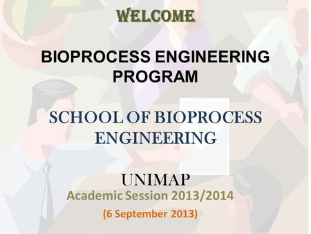 WELCOME WELCOME BIOPROCESS ENGINEERING PROGRAM SCHOOL OF BIOPROCESS ENGINEERING UNIMAP Academic Session 2013/2014 (6 September 2013)