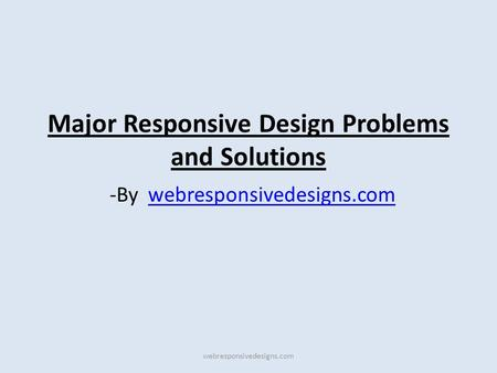 Major Responsive Design Problems and Solutions -By webresponsivedesigns.comwebresponsivedesigns.com.