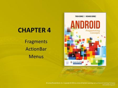 CHAPTER 4 Fragments ActionBar Menus. Explore how to build applications that use an ActionBar and Fragments Understand the Fragment lifecycle Learn to.