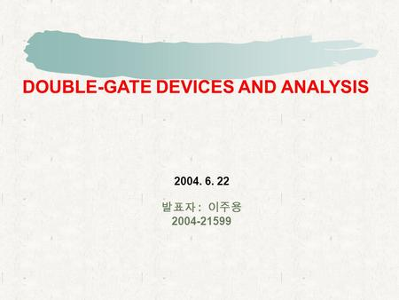 DOUBLE-GATE DEVICES AND ANALYSIS 2004. 6. 22 발표자 : 이주용 2004-21599.