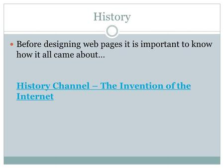 History Before designing web pages it is important to know how it all came about… History Channel – The Invention of the Internet History Channel – The.