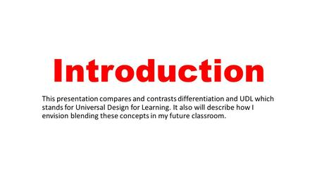 Introduction This presentation compares and contrasts differentiation and UDL which stands for Universal Design for Learning. It also will describe how.