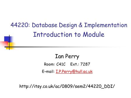 44220: Database Design & Implementation Introduction to Module Ian Perry Room: C41C Ext.: 7287