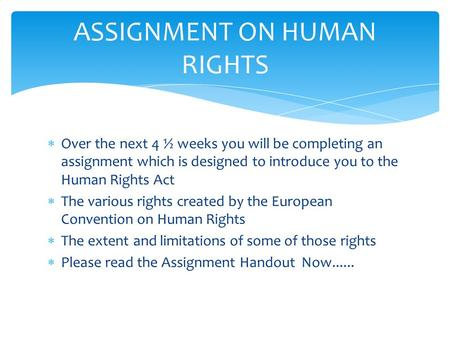  Over the next 4 ½ weeks you will be completing an assignment which is designed to introduce you to the Human Rights Act  The various rights created.