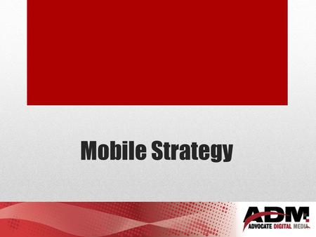 Mobile Strategy. Simple question – What is your mobile strategy?