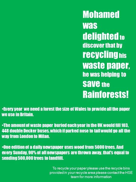 Mohamed was delighted to discover that by recycling his waste paper, he was helping to save the Rainforests! Every year we need a forest the size of Wales.
