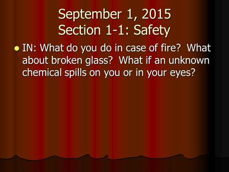 September 1, 2015 Section 1-1: Safety IN: What do you do in case of fire? What about broken glass? What if an unknown chemical spills on you or in your.