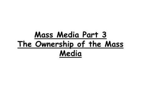 Mass Media Part 3 The Ownership of the Mass Media.