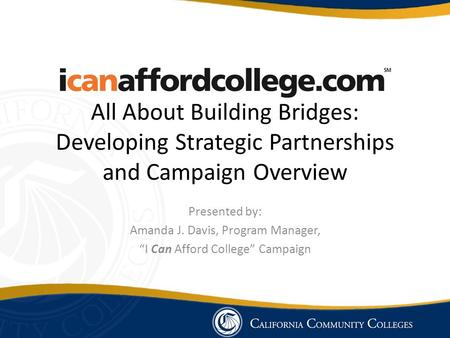 "All About Building Bridges: Developing Strategic Partnerships and Campaign Overview Presented by: Amanda J. Davis, Program Manager, ""I Can Afford College"""