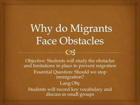 Objective: Students will study the obstacles and limitations in place to prevent migration Essential Question: Should we stop immigration? Lang Obj: Students.