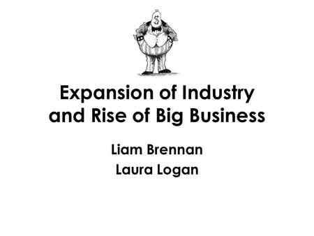 Expansion of Industry and Rise of Big Business Liam Brennan Laura Logan.