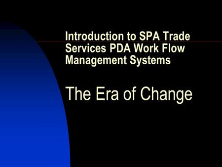 Introduction to SPA Trade Services PDA Work Flow Management Systems The Era of Change.