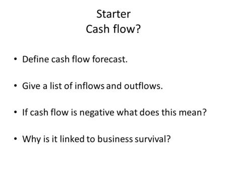 Starter Cash flow? Define cash flow forecast. Give a list of inflows and outflows. If cash flow is negative what does this mean? Why is it linked to business.
