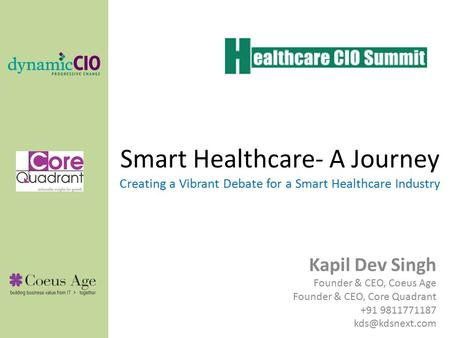 Smart Healthcare- A Journey Creating a Vibrant Debate for a Smart Healthcare Industry Kapil Dev Singh Founder & CEO, Coeus Age Founder & CEO, Core Quadrant.