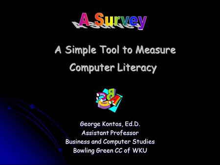 A Simple Tool to Measure Computer Literacy A Simple Tool to Measure Computer Literacy George Kontos, Ed.D. Assistant Professor Business and Computer Studies.