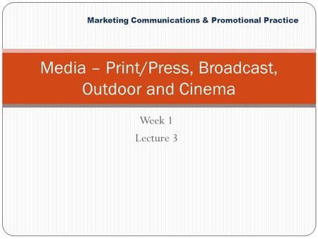 Marketing Communications & Promotional Practice Week 1 Lecture 3 Media – Print/Press, Broadcast, Outdoor and Cinema.
