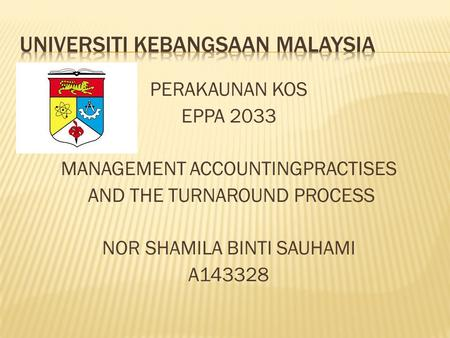 PERAKAUNAN KOS EPPA 2033 MANAGEMENT ACCOUNTINGPRACTISES AND THE TURNAROUND PROCESS NOR SHAMILA BINTI SAUHAMI A143328.
