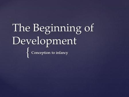 { The Beginning of Development Conception to infancy.