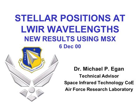 STELLAR POSITIONS AT LWIR WAVELENGTHS NEW RESULTS USING MSX 6 Dec 00 Dr. Michael P. Egan Technical Advisor Space Infrared Technology CoE Air Force Research.