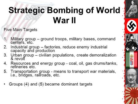 Strategic Bombing of World War II Five Main Targets 1.Military group – ground troops, military bases, command centers, etc. 2.Industrial group – factories,