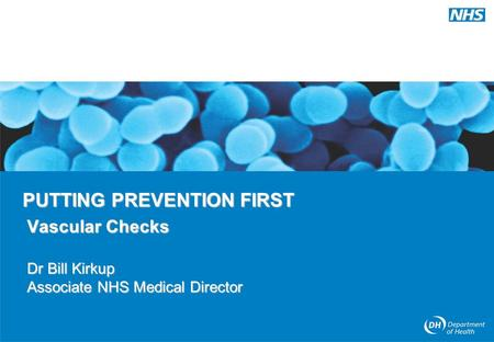 PUTTING PREVENTION FIRST Vascular Checks Dr Bill Kirkup Associate NHS Medical Director.