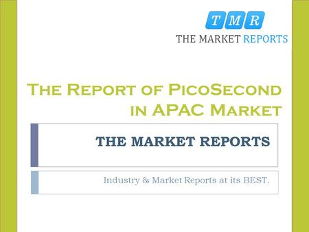 THE MARKET REPORTS Industry & Market Reports at its BEST. The Report of PicoSecond in APAC Market.