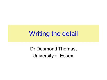 Writing the detail Dr Desmond Thomas, University of Essex.
