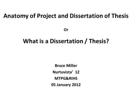 Anatomy of Project and Dissertation of Thesis Or What is a Dissertation / Thesis? Bruce Miller Nurtuvista' 12 MTPG&RIHS 05 January 2012.