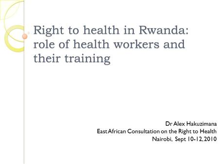 Right to health in Rwanda: role of health workers and their training Dr Alex Hakuzimana East African Consultation on the Right to Health Nairobi, Sept.