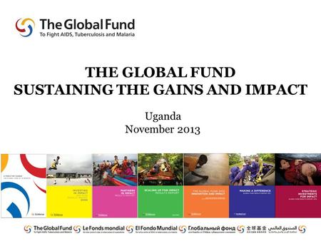 THE GLOBAL FUND SUSTAINING THE GAINS AND IMPACT Uganda November 2013.