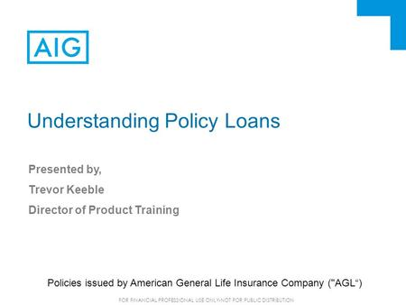 FOR FINANCIAL PROFESSIONAL USE ONLY-NOT FOR PUBLIC DISTRIBUTION Understanding Policy Loans Presented by, Trevor Keeble Director of Product Training Policies.