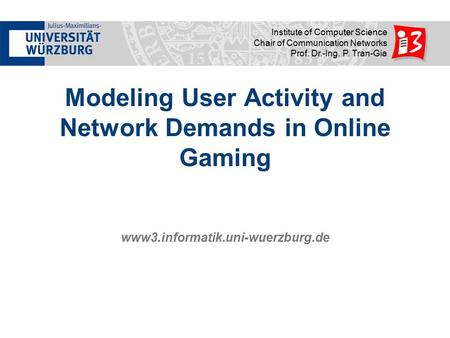 Www3.informatik.uni-wuerzburg.de Institute of Computer Science Chair of Communication Networks Prof. Dr.-Ing. P. Tran-Gia Modeling User Activity and Network.