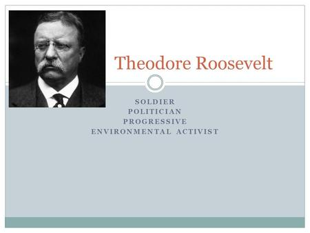 SOLDIER POLITICIAN PROGRESSIVE ENVIRONMENTAL ACTIVIST Theodore Roosevelt.