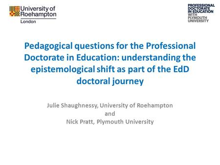 Pedagogical questions for the Professional Doctorate in Education: understanding the epistemological shift as part of the EdD doctoral journey Julie Shaughnessy,