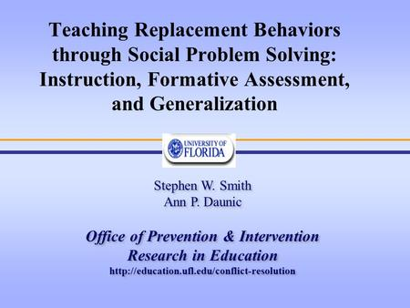 Teaching Replacement Behaviors through Social Problem Solving: Instruction, Formative Assessment, and Generalization Stephen W. Smith Ann P. Daunic Office.