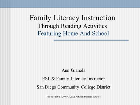 Family Literacy Instruction Through Reading Activities Featuring Home And School Ann Gianola ESL & Family Literacy Instructor San Diego Community College.