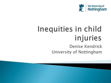 Denise Kendrick University of Nottingham.  Inequality or inequity?  Differences in injury risk ◦ Child factors ◦ Family factors ◦ Social factors ◦ Environmental.