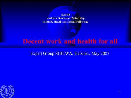 1 NDPHS Northern Dimension Partnership in Public Health and Social Well-being Decent work and health for all Expert Group SIHLWA, Helsinki, May 2007.