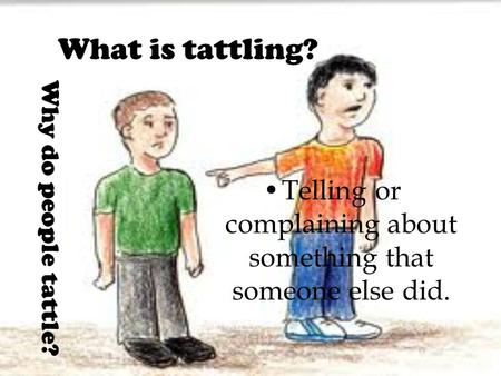 What is tattling? Telling or complaining about something that someone else did. Why do people tattle?