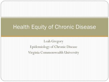 Leah Gregory Epidemiology of Chronic Disease Virginia Commonwealth University Health Equity of Chronic Disease.